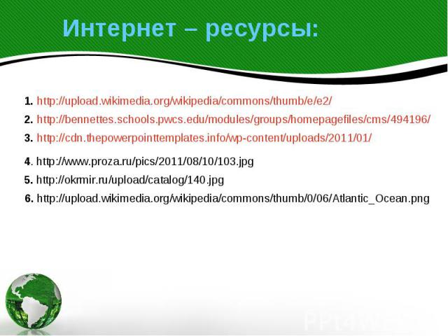 Интернет – ресурсы: 1. http://upload.wikimedia.org/wikipedia/commons/thumb/e/e2/ 2. http://bennettes.schools.pwcs.edu/modules/groups/homepagefiles/cms/494196/ 3. http://cdn.thepowerpointtemplates.info/wp-content/uploads/2011/01/4. http://www.proza.r…