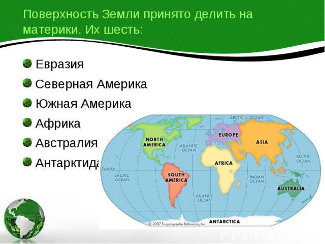 Поверхность Земли принято делить на материки. Их шесть: Евразия Северная Америка Южная Америка Африка Австралия Антарктида