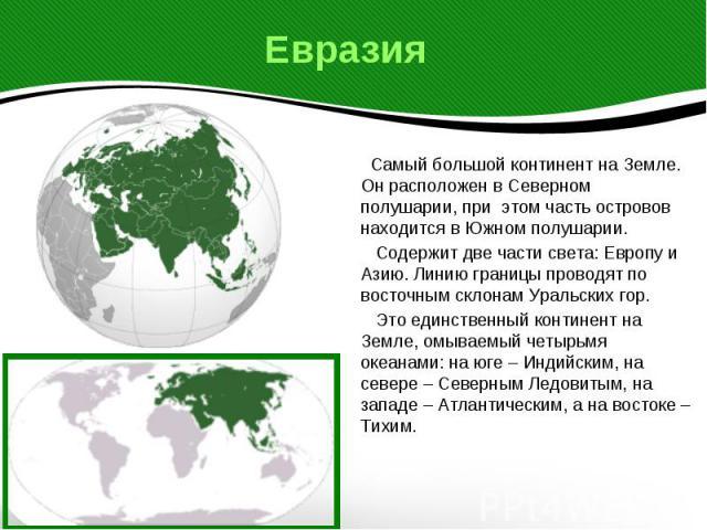 Евразия Самый большой континент на Земле. Он расположен в Северном полушарии, при этом часть островов находится в Южном полушарии. Содержит две части света: Европу и Азию. Линию границы проводят по восточным склонам Уральских гор. Это единственный к…