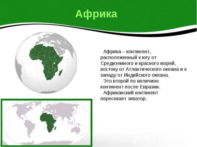 Африка Африка – континент,расположенный к югу от Средиземного и красного морей, востоку от Атлантического океана и к западу от Индийского океана. Это второй по величинеконтинент после Евразии. Африканский континентпересекает экватор.