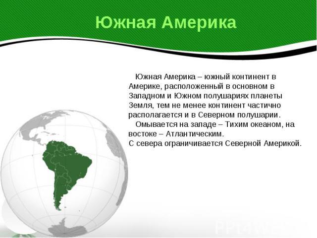 Южная Америка Южная Америка – южный континент в Америке, расположенный в основном в Западном и Южном полушариях планеты Земля, тем не менее континент частично располагается и в Северном полушарии. Омывается на западе – Тихим океаном, на востоке – Ат…