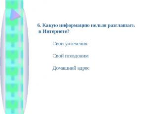 6. Какую информацию нельзя разглашать в Интернете? Свои увлечения Свой псевдоним