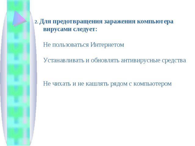 2. Для предотвращения заражения компьютера вирусами следует:Не пользоваться Интернетом Устанавливать и обновлять антивирусные средства Не чихать и не кашлять рядом с компьютером
