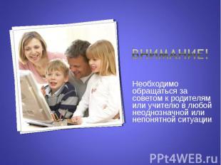 Внимание!Необходимо обращаться за советом к родителям или учителю в любой неодно