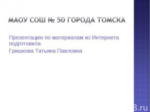 МАОУ СОШ № 50 города Томска Презентацию по материалам из Интернета подготовилаГр