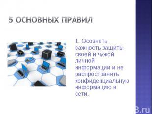 5 основных правил 1. Осознать важность защиты своей и чужой личной информации и