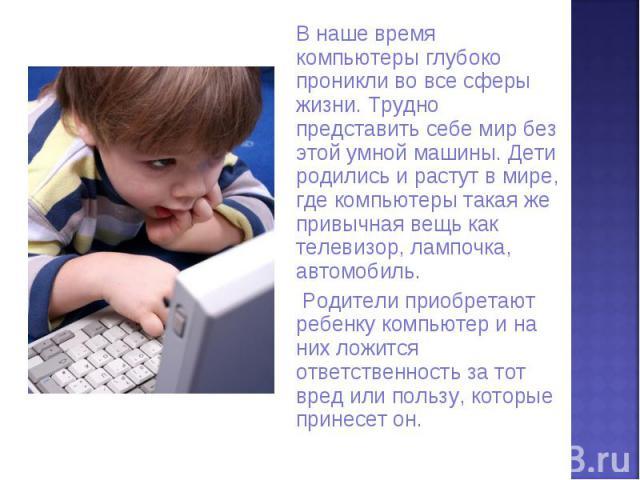 В наше время компьютеры глубоко проникли во все сферы жизни. Трудно представить себе мир без этой умной машины. Дети родились и растут в мире, где компьютеры такая же привычная вещь как телевизор, лампочка, автомобиль. Родители приобретают ребенку к…