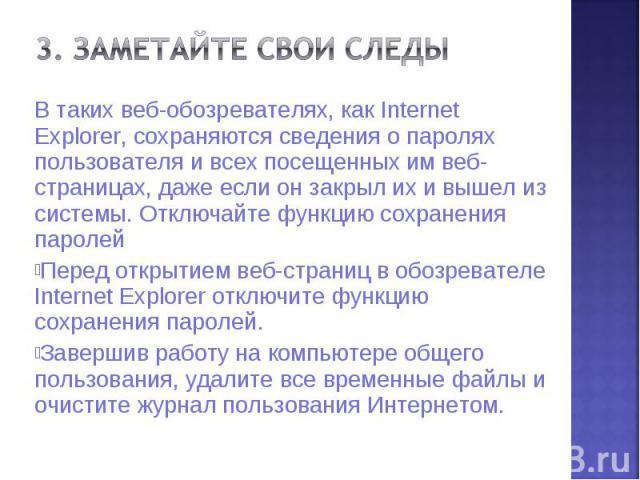 3. Заметайте свои следыВ таких веб-обозревателях, как Internet Explorer, сохраняются сведения о паролях пользователя и всех посещенных им веб-страницах, даже если он закрыл их и вышел из системы. Отключайте функцию сохранения паролейПеред открытием …
