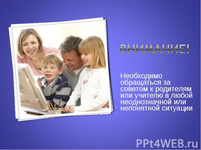 Внимание!Необходимо обращаться за советом к родителям или учителю в любой неоднозначной или непонятной ситуации.