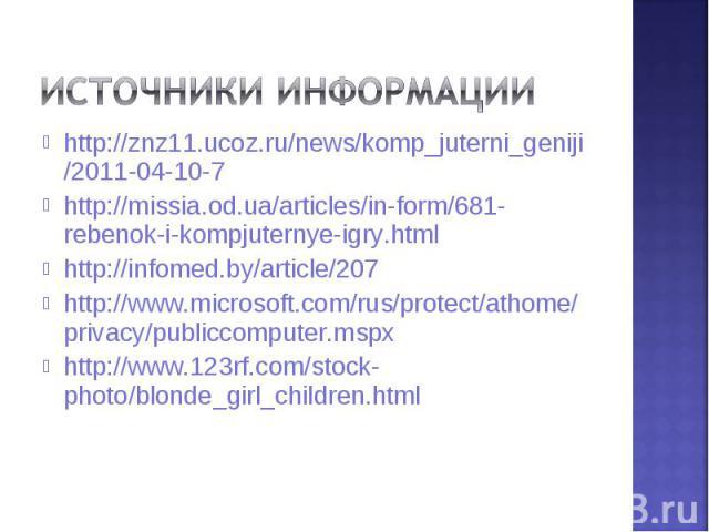 Источники информацииhttp://znz11.ucoz.ru/news/komp_juterni_geniji/2011-04-10-7http://missia.od.ua/articles/in-form/681-rebenok-i-kompjuternye-igry.htmlhttp://infomed.by/article/207http://www.microsoft.com/rus/protect/athome/privacy/publiccomputer.ms…