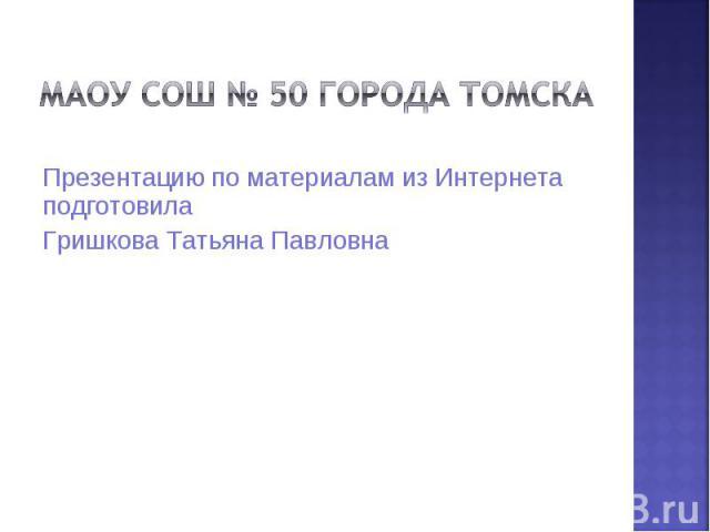 МАОУ СОШ № 50 города Томска Презентацию по материалам из Интернета подготовилаГришкова Татьяна Павловна