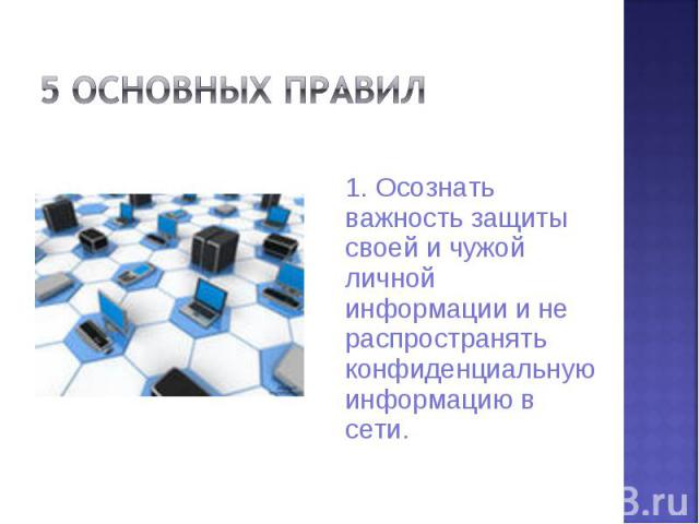 5 основных правил 1. Осознать важность защиты своей и чужой личной информации и не распространять конфиденциальную информацию в сети.