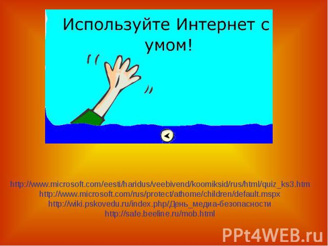 http://www.microsoft.com/eesti/haridus/veebivend/koomiksid/rus/html/quiz_ks3.htmhttp://www.microsoft.com/rus/protect/athome/children/default.mspxhttp://wiki.pskovedu.ru/index.php/День_медиа-безопасностиhttp://safe.beeline.ru/mob.html
