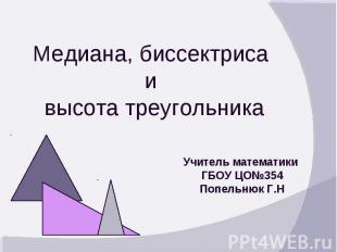 Медиана, биссектриса и высота треугольника Учитель математики ГБОУ ЦО№354 Попель