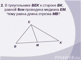 2. В треугольнике BEK к стороне BK, равной 8см проведена медиана EM. Чему равна