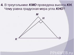 4. В треугольнике KMO проведена высота KH. Чему равна градусная мера угла KHO?