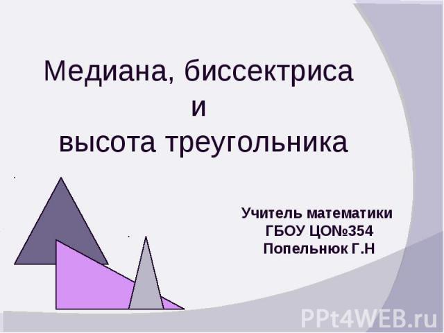 Медиана, биссектриса и высота треугольника Учитель математики ГБОУ ЦО№354 Попельнюк Г.Н