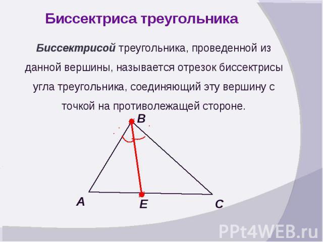 Биссектриса треугольникаБиссектрисой треугольника, проведенной из данной вершины, называется отрезок биссектрисы угла треугольника, соединяющий эту вершину с точкой на противолежащей стороне.