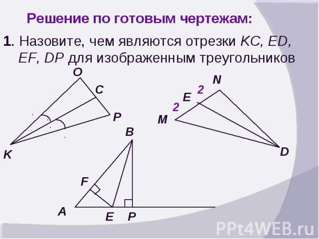 Решение по готовым чертежам:1. Назовите, чем являются отрезки KC, ED, EF, DP для изображенным треугольников