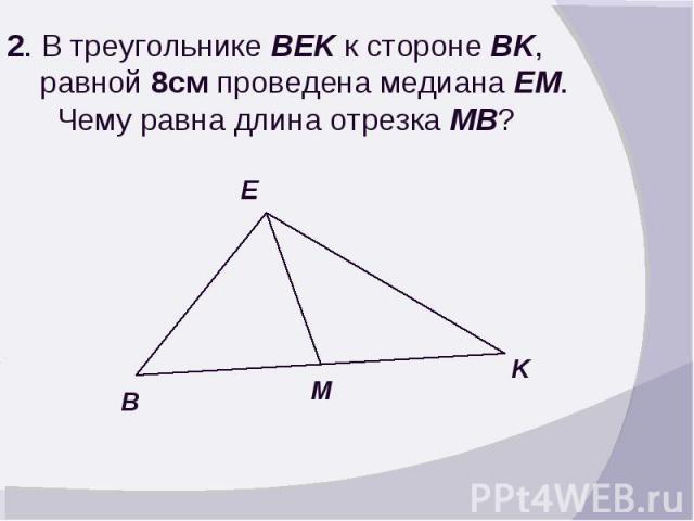 2. В треугольнике BEK к стороне BK, равной 8см проведена медиана EM. Чему равна длина отрезка MB?