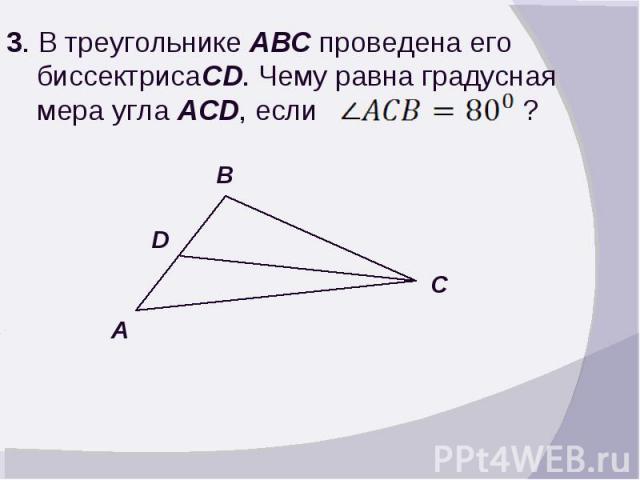 3. В треугольнике ABC проведена его биссектрисаCD. Чему равна градусная мера угла ACD, если ?