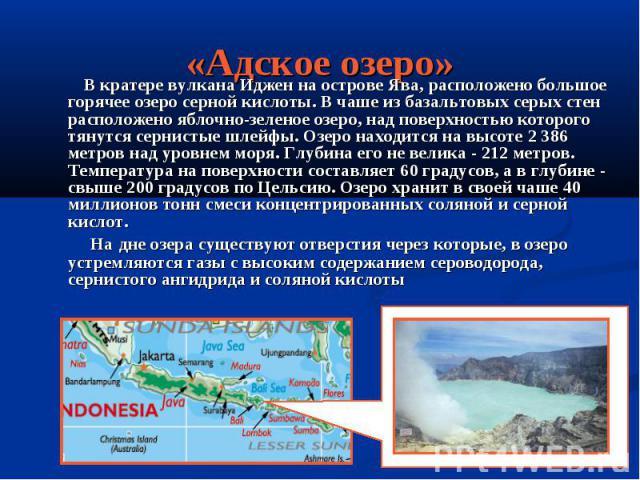 «Адское озеро» В кратере вулкана Иджен на острове Ява, расположено большое горячее озеро серной кислоты. В чаше из базальтовых серых стен расположено яблочно-зеленое озеро, над поверхностью которого тянутся сернистые шлейфы. Озеро находится на высот…