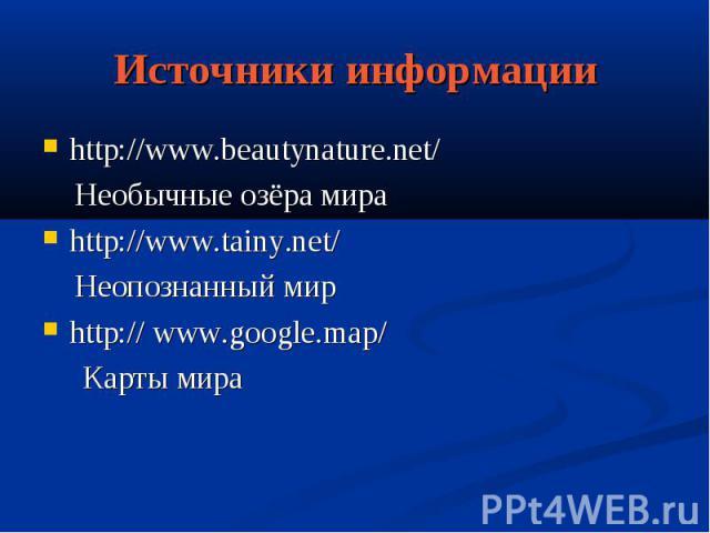 Источники информацииhttp://www.beautynature.net/ Необычные озёра мираhttp://www.tainy.net/ Неопознанный мирhttp:// www.google.map/ Карты мира