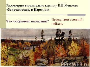 Рассмотрим внимательно картину В.В.Мешкова «Золотая осень в Карелии»Что изображе