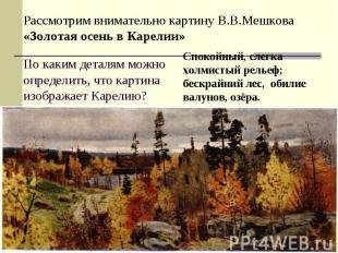 Рассмотрим внимательно картину В.В.Мешкова «Золотая осень в Карелии»По каким дет