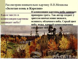 Рассмотрим внимательно картину В.В.Мешкова «Золотая осень в Карелии»Какое место