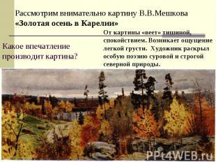Рассмотрим внимательно картину В.В.Мешкова «Золотая осень в Карелии»Какое впечат