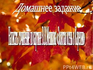 Домашнее заданиеНаписать сочинение по картине В.В.Мешкова «Золотая осень в Карел