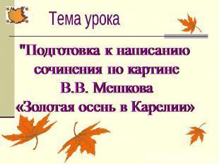 """Тема урока """"Подготовка к написанию сочинения по картине В.В. Мешкова«Золотая осе"""