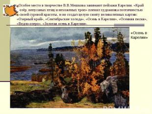 Особое место в творчестве В.В.Мешкова занимают пейзажи Карелии. «Край озёр, непу