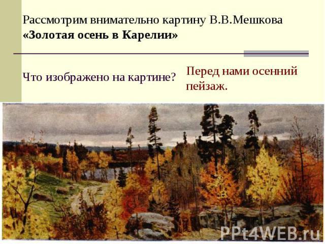 Рассмотрим внимательно картину В.В.Мешкова «Золотая осень в Карелии»Что изображено на картине?Перед нами осенний пейзаж.