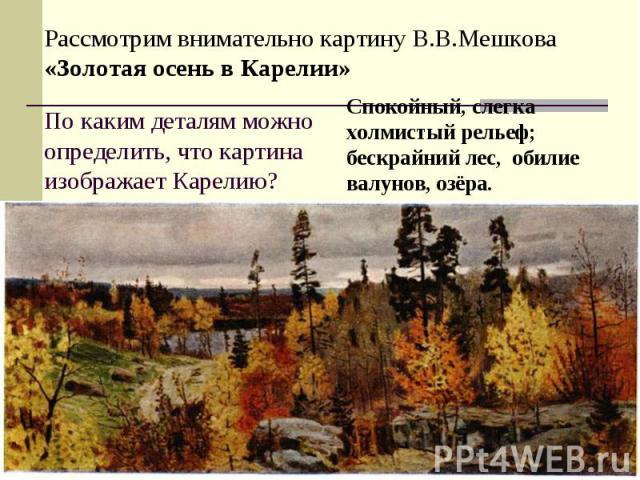 Рассмотрим внимательно картину В.В.Мешкова «Золотая осень в Карелии»По каким деталям можно определить, что картина изображает Карелию?Спокойный, слегка холмистый рельеф; бескрайний лес, обилие валунов, озёра.