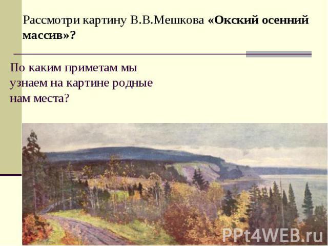 Рассмотри картину В.В.Мешкова «Окский осенний массив»?По каким приметам мы узнаем на картине родные нам места?