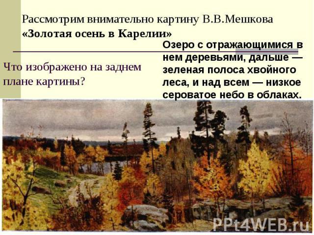 Рассмотрим внимательно картину В.В.Мешкова «Золотая осень в Карелии»Что изображено на заднем плане картины?Озеро с отражающимися в нем деревьями, дальше — зеленая полоса хвойного леса, и над всем — низкое сероватое небо в облаках.