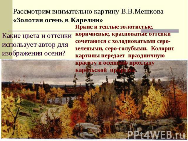 Рассмотрим внимательно картину В.В.Мешкова «Золотая осень в Карелии»Какие цвета и оттенки использует автор для изображения осени?Яркие и теплые золотистые, коричневые, красноватые оттенки сочетаются с холодноватыми серо-зелеными, серо-голубыми. Коло…