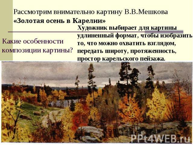 Рассмотрим внимательно картину В.В.Мешкова «Золотая осень в Карелии»Какие особенности композиции картины?Художник выбирает для картины удлиненный формат, чтобы изобразить то, что можно охватить взглядом, передать широту, протяженность, простор карел…