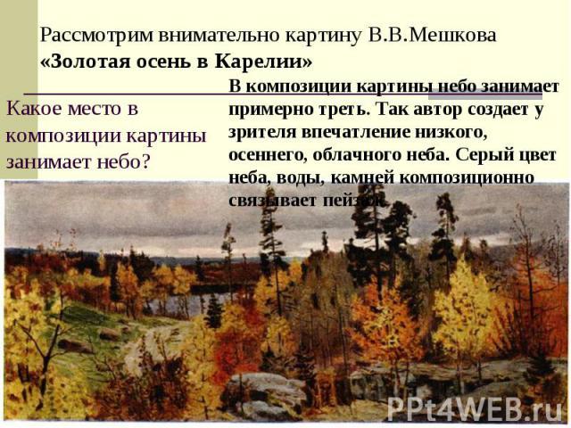 Рассмотрим внимательно картину В.В.Мешкова «Золотая осень в Карелии»Какое место в композиции картины занимает небо?В композиции картины небо занимает примерно треть. Так автор создает у зрителя впечатление низкого, осеннего, облачного неба. Серый цв…