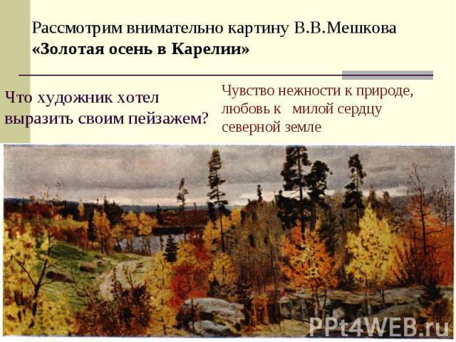 Рассмотрим внимательно картину В.В.Мешкова «Золотая осень в Карелии»Что художник хотел выразить своим пейзажем?Чувство нежности к природе, любовь к милой сердцу северной земле