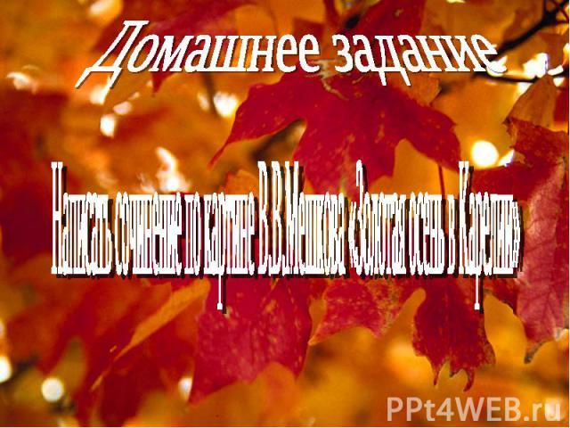 Домашнее заданиеНаписать сочинение по картине В.В.Мешкова «Золотая осень в Карелии»