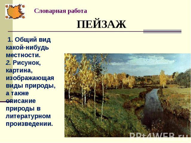 ПЕЙЗАЖ 1. Общий вид какой-нибудь местности. 2. Рисунок, картина, изображающая виды природы, а также описание природы в литературном произведении.