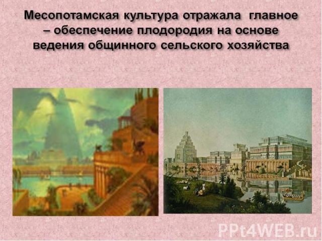 Месопотамская культура отражала главное – обеспечение плодородия на основе ведения общинного сельского хозяйства