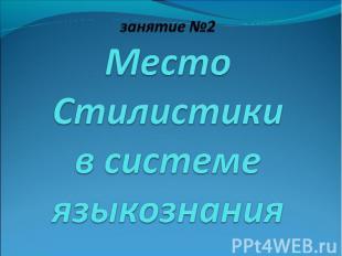 занятие №2 Место Стилистики в системе языкознания