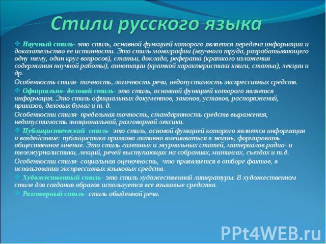Стили русского языка Научный стиль- это стиль, основной функцией которого является передача информации и доказательство ее истинности. Это стиль монографии (научного труда, разрабатывающего одну тему, один круг вопросов), статьи, доклада, реферата (…