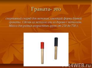 Граната- это спортивный снаряд для метания, имеющий форму боевой гранаты. Сделан