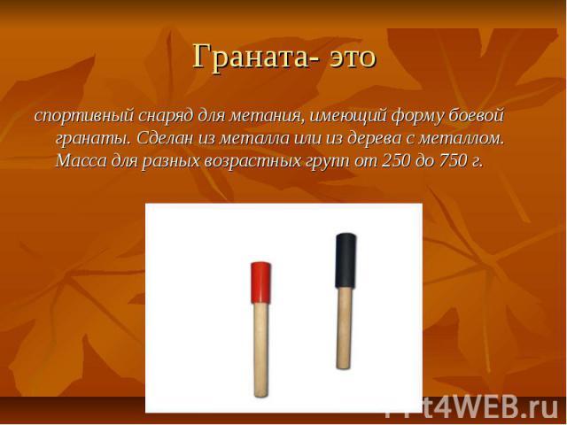 Граната- это спортивный снаряд для метания, имеющий форму боевой гранаты. Сделан из металла или из дерева с металлом. Масса для разных возрастных групп от 250 до 750 г.