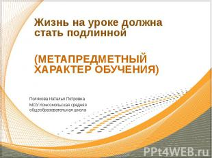 Жизнь на уроке должна стать подлинной (МЕТАПРЕДМЕТНЫЙ ХАРАКТЕР ОБУЧЕНИЯ) Поляков